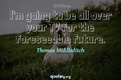Photo Quote of I'm going to be all over your TV for the foreseeable future.
