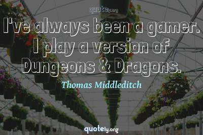 Photo Quote of I've always been a gamer. I play a version of Dungeons & Dragons.