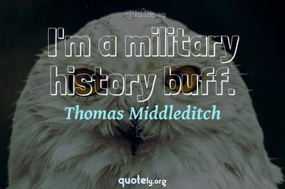 Photo Quote of I'm a military history buff.