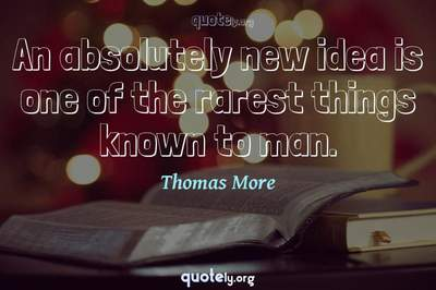Photo Quote of An absolutely new idea is one of the rarest things known to man.