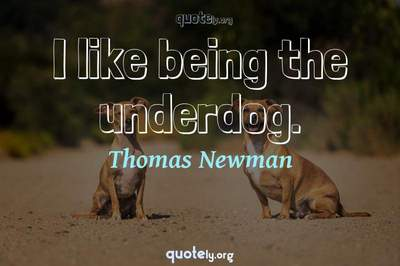 Photo Quote of I like being the underdog.