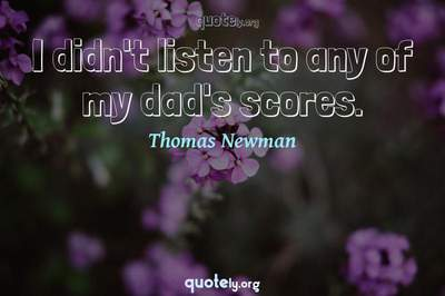 Photo Quote of I didn't listen to any of my dad's scores.