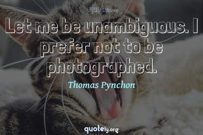 Photo Quote of Let me be unambiguous. I prefer not to be photographed.