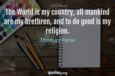Photo Quote of The World is my country, all mankind are my brethren, and to do good is my religion.