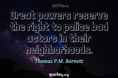 Photo Quote of Great powers reserve the right to police bad actors in their neighborhoods.