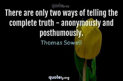 Photo Quote of There are only two ways of telling the complete truth - anonymously and posthumously.