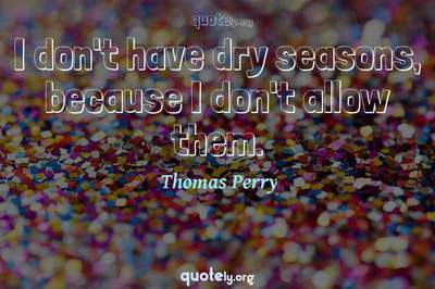 Photo Quote of I don't have dry seasons, because I don't allow them.