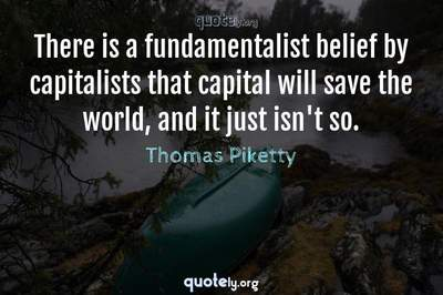 Photo Quote of There is a fundamentalist belief by capitalists that capital will save the world, and it just isn't so.