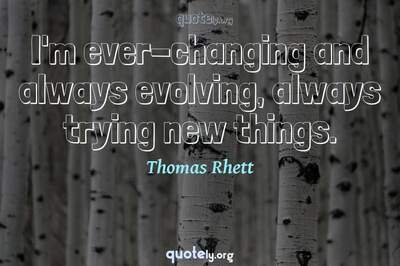 Photo Quote of I'm ever-changing and always evolving, always trying new things.