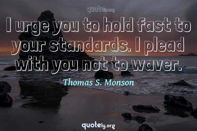 Photo Quote of I urge you to hold fast to your standards. I plead with you not to waver.