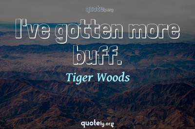 Photo Quote of I've gotten more buff.