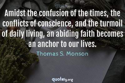 Photo Quote of Amidst the confusion of the times, the conflicts of conscience, and the turmoil of daily living, an abiding faith becomes an anchor to our lives.