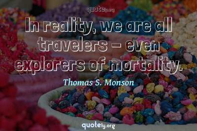 Photo Quote of In reality, we are all travelers - even explorers of mortality.