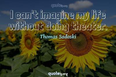Photo Quote of I can't imagine my life without doing theater.