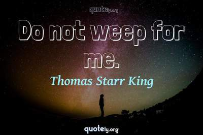 Photo Quote of Do not weep for me.