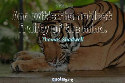 Photo Quote of And wit's the noblest frailty of the mind.