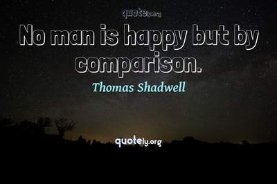 Photo Quote of No man is happy but by comparison.