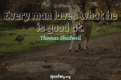 Photo Quote of Every man loves what he is good at.