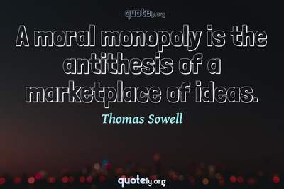 Photo Quote of A moral monopoly is the antithesis of a marketplace of ideas.