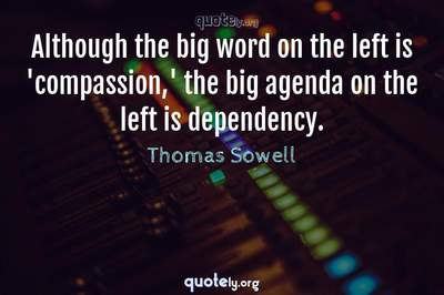 Photo Quote of Although the big word on the left is 'compassion,' the big agenda on the left is dependency.
