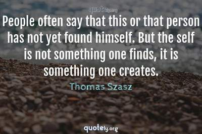 Photo Quote of People often say that this or that person has not yet found himself. But the self is not something one finds, it is something one creates.