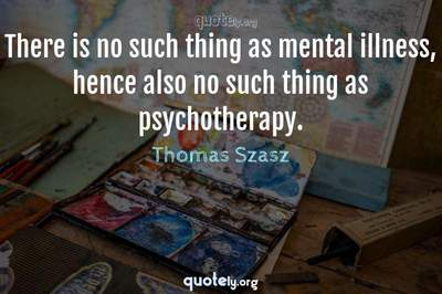 Photo Quote of There is no such thing as mental illness, hence also no such thing as psychotherapy.
