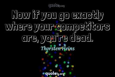 Photo Quote of Now if you go exactly where your competitors are, you're dead.