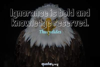 Photo Quote of Ignorance is bold and knowledge reserved.