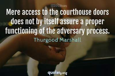 Photo Quote of Mere access to the courthouse doors does not by itself assure a proper functioning of the adversary process.