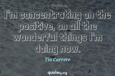 Photo Quote of I'm concentrating on the positive, on all the wonderful things I'm doing now.