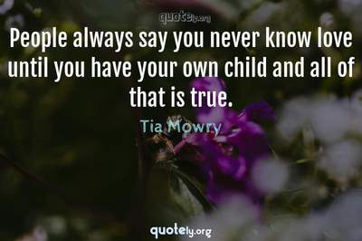 Photo Quote of People always say you never know love until you have your own child and all of that is true.