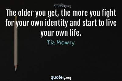 Photo Quote of The older you get, the more you fight for your own identity and start to live your own life.