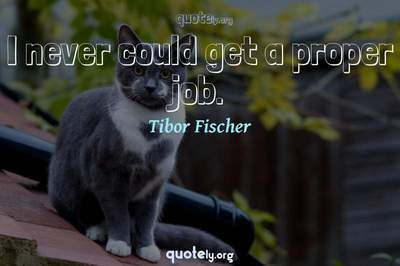 Photo Quote of I never could get a proper job.