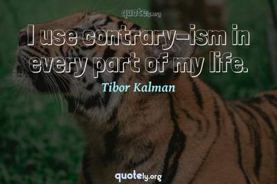 Photo Quote of I use contrary-ism in every part of my life.