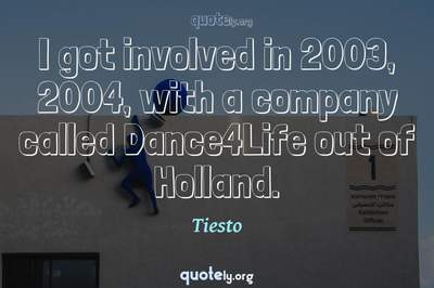 Photo Quote of I got involved in 2003, 2004, with a company called Dance4Life out of Holland.