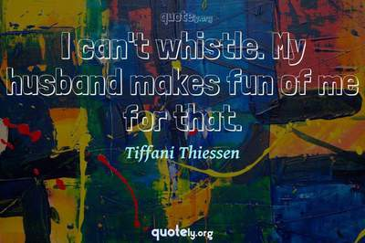 Photo Quote of I can't whistle. My husband makes fun of me for that.