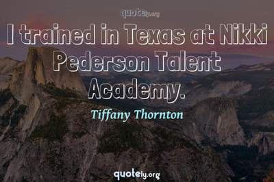 Photo Quote of I trained in Texas at Nikki Pederson Talent Academy.