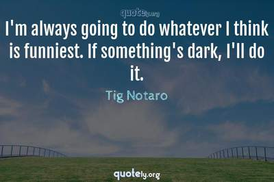 Photo Quote of I'm always going to do whatever I think is funniest. If something's dark, I'll do it.