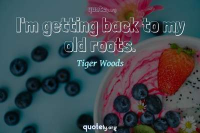 Photo Quote of I'm getting back to my old roots.