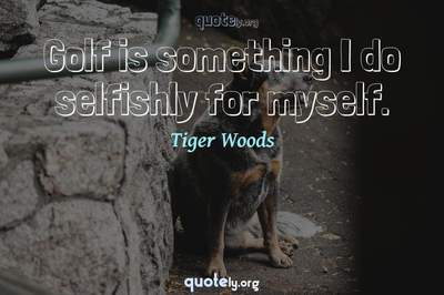 Photo Quote of Golf is something I do selfishly for myself.