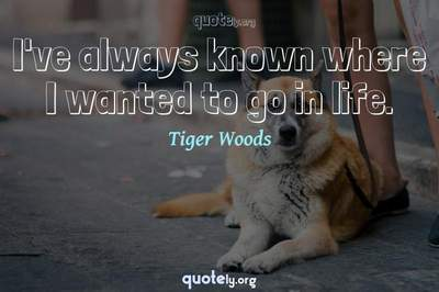 Photo Quote of I've always known where I wanted to go in life.