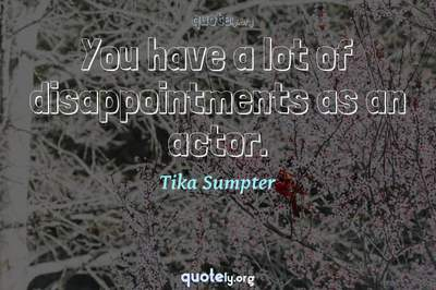 Photo Quote of You have a lot of disappointments as an actor.