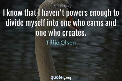 Photo Quote of I know that I haven't powers enough to divide myself into one who earns and one who creates.