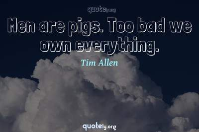 Photo Quote of Men are pigs. Too bad we own everything.