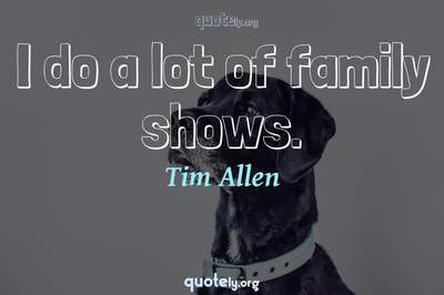 Photo Quote of I do a lot of family shows.