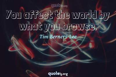 Photo Quote of You affect the world by what you browse.
