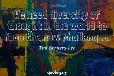 Photo Quote of We need diversity of thought in the world to face the new challenges.