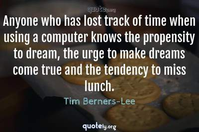Photo Quote of Anyone who has lost track of time when using a computer knows the propensity to dream, the urge to make dreams come true and the tendency to miss lunch.