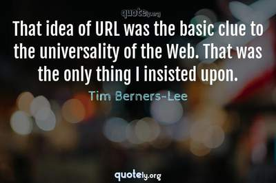 Photo Quote of That idea of URL was the basic clue to the universality of the Web. That was the only thing I insisted upon.
