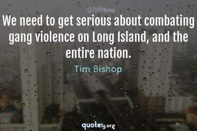 Photo Quote of We need to get serious about combating gang violence on Long Island, and the entire nation.